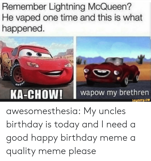 lightning mcqueen: Remember Lightning McQueen?  He vaped one time and this is what  happened.  wapow my brethrern  ifunny.ce awesomesthesia:  My uncles birthday is today and I need a good happy birthday meme a quality meme please