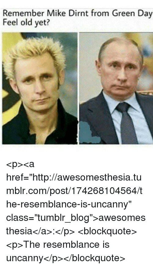 """Green Day: Remember Mike Dirnt from Green Day  Feel old yet? <p><a href=""""http://awesomesthesia.tumblr.com/post/174268104564/the-resemblance-is-uncanny"""" class=""""tumblr_blog"""">awesomesthesia</a>:</p>  <blockquote><p>The resemblance is uncanny</p></blockquote>"""