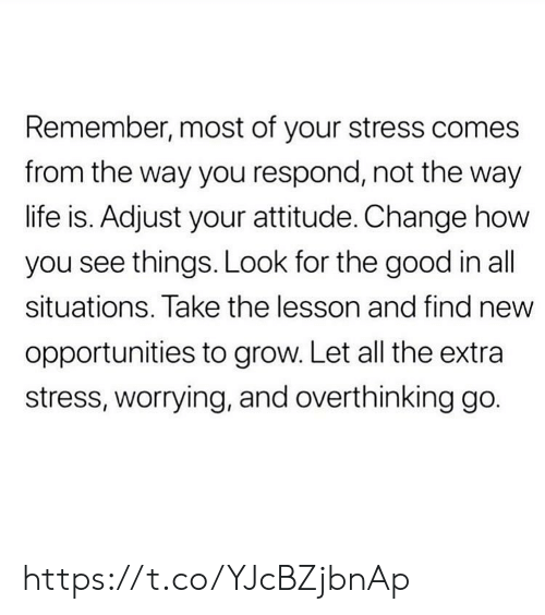worrying: Remember, most of your stress comes  from the way you respond, not the way  life is. Adjust your attitude. Change how  you see things. Look for the good in all  situations. Take the lesson and find new  opportunities to grow. Let all the extra  stress, worrying, and overthinking go. https://t.co/YJcBZjbnAp
