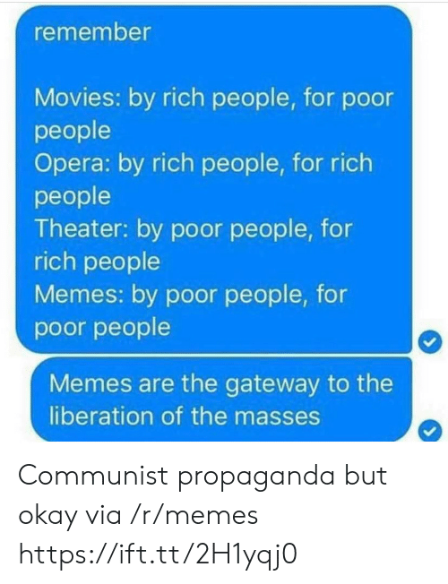 People Memes: remember  Movies: by rich people, for podor  people  Opera: by rich people, for rich  people  Theater: by poor people, for  rich people  Memes: by poor people, for  poor people  Memes are the gateway to the  liberation of the masses Communist propaganda but okay via /r/memes https://ift.tt/2H1yqj0