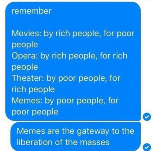 People Memes: remember  Movies: by rich people, for podor  people  Opera: by rich people, for rich  people  Theater: by poor people, for  rich people  Memes: by poor people, for  poor people  Memes are the gateway to the  liberation of the masses