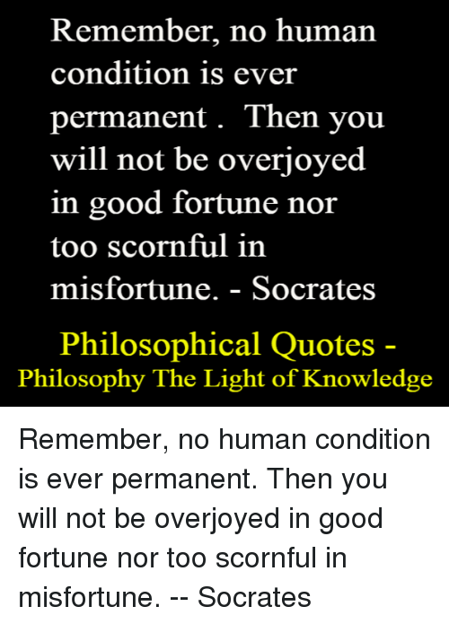 Misfortunately: Remember, no human  condition is ever  permanent. Then you  will not be overjoyed  in good fortune nor  too scornful in  misfortune. Socrates  Philosophical Quotes  Philosophy The Light of Knowledge Remember, no human condition is ever permanent. Then you will not be overjoyed in good fortune nor too scornful in misfortune.  --   Socrates