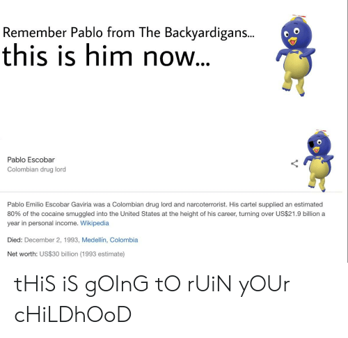 The Backyardigans: Remember Pablo from The Backyardigans..  this is him now.  Pablo Escobar  Colombian drug lord  Pablo Emilio Escobar Gaviria was a Colombian drug lord and narcoterrorist. His cartel supplied an estimated  80% of the cocaine smuggled into the United States at the height of his career, turning over US$21.9 billion a  year in personal income. Wikipedia  Died: December 2, 1993, Medellín, Colombia  Net worth: US$30 billion (1993 estimate) tHiS iS gOInG tO rUiN yOUr cHiLDhOoD