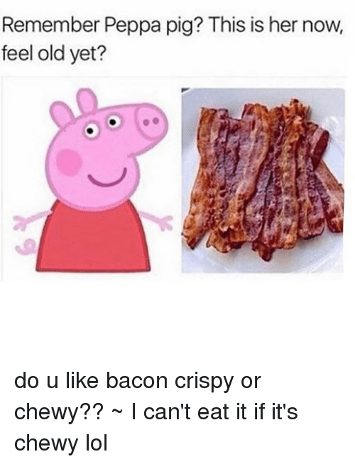 Lol, Memes, and 🤖: Remember Peppa pig? This is her now,  feel old yet? do u like bacon crispy or chewy?? ~ I can't eat it if it's chewy lol