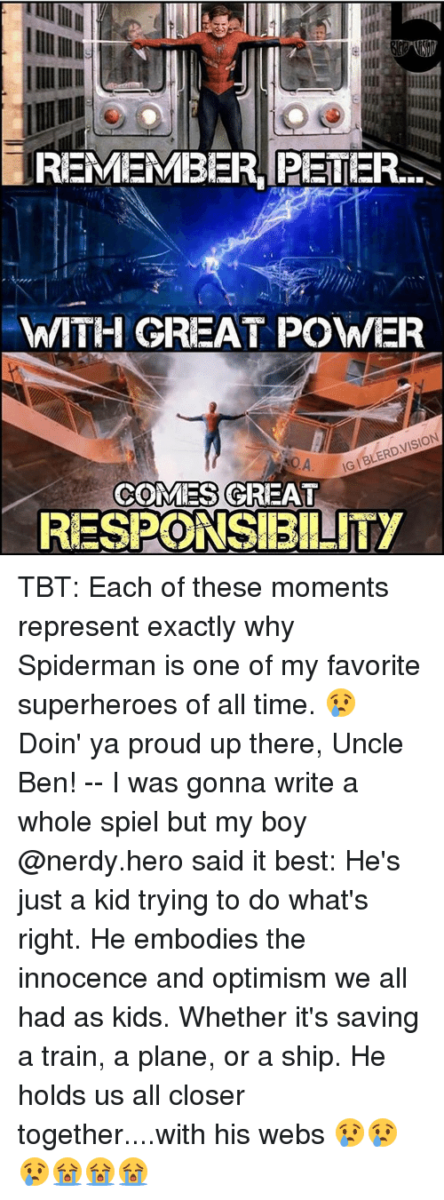 Uncle Bens: REMEMBER PETER  WITH GREAT POWER  IGIBLERD,VISION  ROA  COMES GREAT  RESPONSIBILITY TBT: Each of these moments represent exactly why Spiderman is one of my favorite superheroes of all time. 😢 Doin' ya proud up there, Uncle Ben! -- I was gonna write a whole spiel but my boy @nerdy.hero said it best: He's just a kid trying to do what's right. He embodies the innocence and optimism we all had as kids. Whether it's saving a train, a plane, or a ship. He holds us all closer together....with his webs 😢😢😢😭😭😭