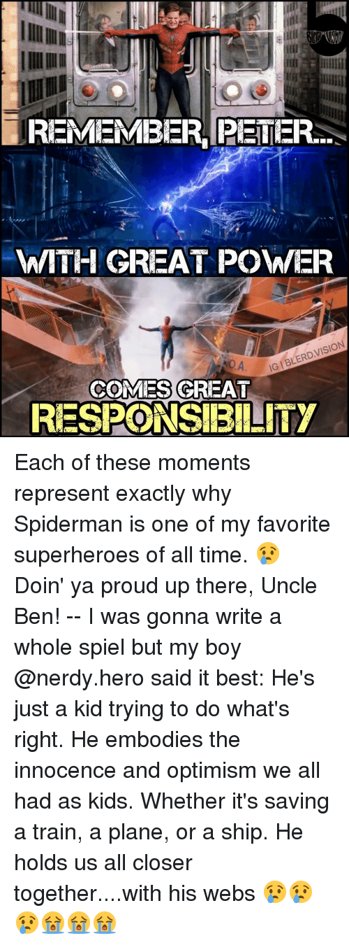 Uncle Bens: REMEMBER PETER...  WITH GREAT POWER  VISION  IGIBLERD COMES GREAT  RESPONSIBILITY Each of these moments represent exactly why Spiderman is one of my favorite superheroes of all time. 😢 Doin' ya proud up there, Uncle Ben! -- I was gonna write a whole spiel but my boy @nerdy.hero said it best: He's just a kid trying to do what's right. He embodies the innocence and optimism we all had as kids. Whether it's saving a train, a plane, or a ship. He holds us all closer together....with his webs 😢😢😢😭😭😭