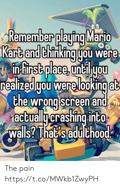 walls: Remember playing Mario  Kart and thinking gou were  infirst place, untilyou  realizedgou were lookingat  the wrong screen and  actuallycrashing into  walls? That saduthood The pain https://t.co/MWkb1ZwyPH