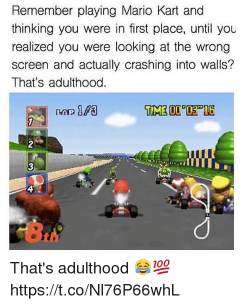 Mario Kart, Mario, and Looking: Remember playing Mario Kart and  thinking you were in first place, until you  realized you were looking at the wrong  screen and actually crashing into walls?  That's adulthood That's adulthood 😂💯 https://t.co/Nl76P66whL