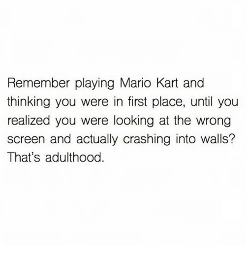 Dank, Mario Kart, and Mario: Remember playing Mario Kart and  thinking you were in first place, until you  realized you were looking at the wrong  screen and actually crashing into walls?  That's adulthood