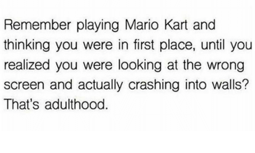 Mario Kart, Mario, and Humans of Tumblr: Remember playing Mario Kart and  thinking you were in first place, until you  realized you were looking at the wrong  screen and actually crashing into walls?  That's adulthood