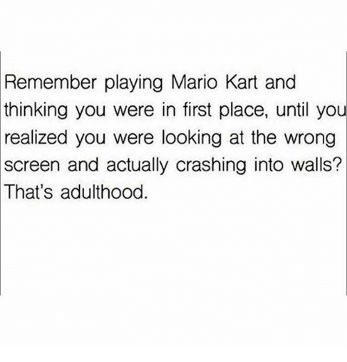 Mario Kart, Memes, and Mario: Remember playing Mario Kart and  thinking you were in first place, until you  realized  you were looking at the wrong  screen and actually crashing into walls?  That's adulthood.