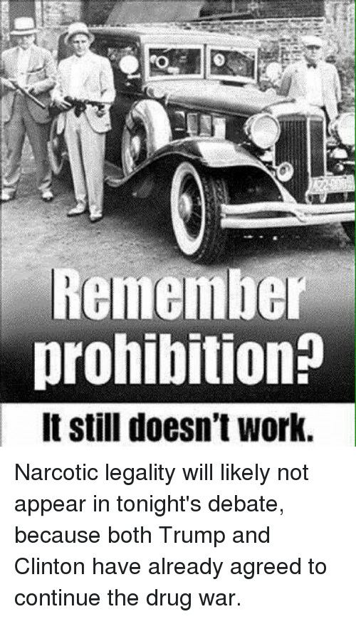 debate: Remember  prohibition?  It still doesn't work. Narcotic legality will likely not appear in tonight's debate, because both Trump and Clinton have already agreed to continue the drug war.