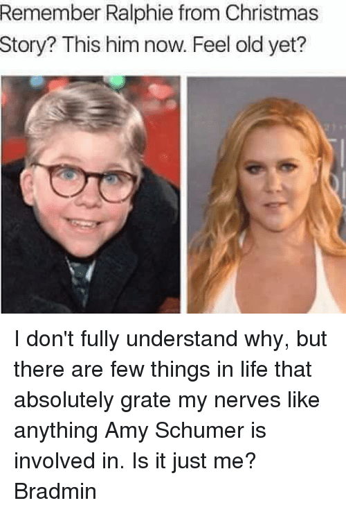 Amy Schumer, Memes, and Ralphie: Remember Ralphie from Christmas  story? This him now. Feel old yet? I don't fully understand why, but there are few things in life that absolutely grate my nerves like anything Amy Schumer is involved in. Is it just me?  Bradmin