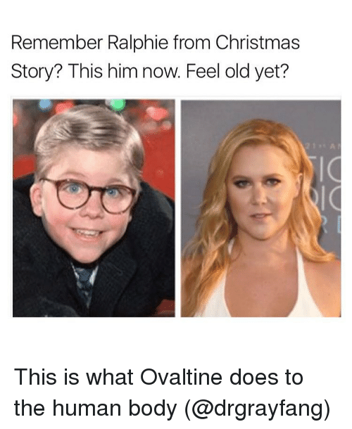 Ralphie: Remember Ralphie from Christmas  Story? This him now. Feel old yet? This is what Ovaltine does to the human body (@drgrayfang)