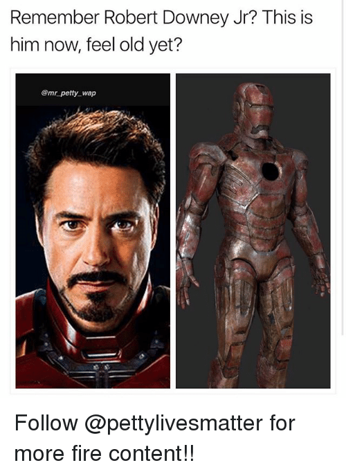Fire, Memes, and Petty: Remember Robert Downey Jr? This is  him now, feel old yet?  @mr petty_ wap Follow @pettylivesmatter for more fire content!!