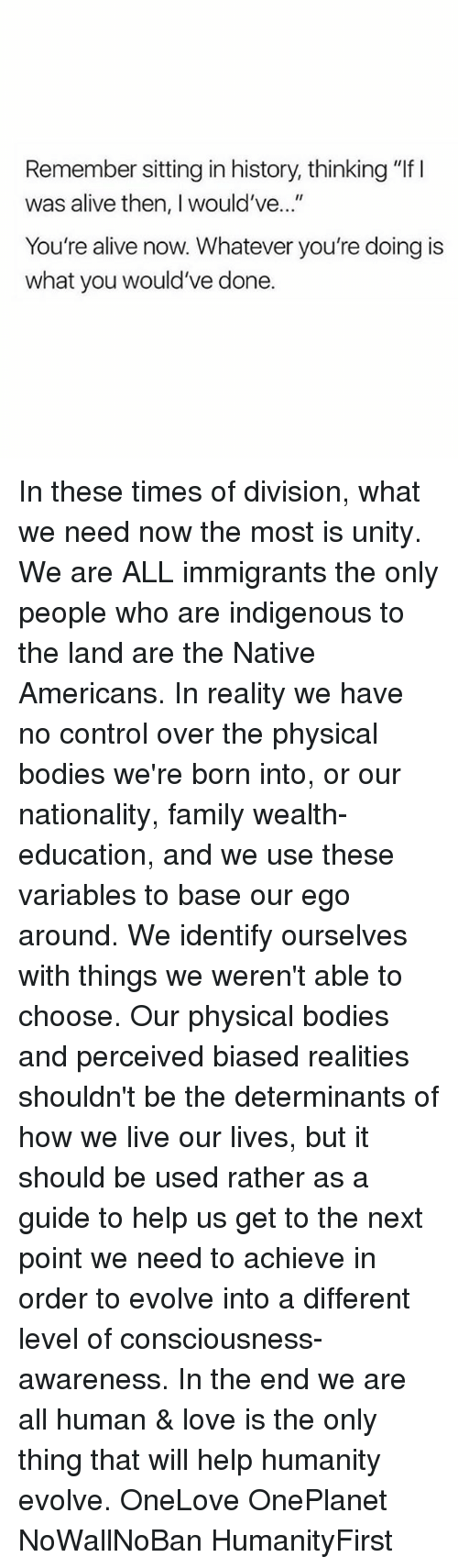 """divisive: Remember sitting in history, thinking """"lf l  was alive then, would've  You're alive now. Whatever you're doing is  what you would've done. In these times of division, what we need now the most is unity. We are ALL immigrants the only people who are indigenous to the land are the Native Americans. In reality we have no control over the physical bodies we're born into, or our nationality, family wealth- education, and we use these variables to base our ego around. We identify ourselves with things we weren't able to choose. Our physical bodies and perceived biased realities shouldn't be the determinants of how we live our lives, but it should be used rather as a guide to help us get to the next point we need to achieve in order to evolve into a different level of consciousness-awareness. In the end we are all human & love is the only thing that will help humanity evolve. OneLove OnePlanet NoWallNoBan HumanityFirst"""