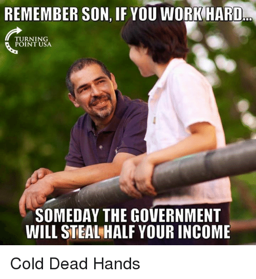 work hard: REMEMBER SON, IF YOU WORK HARD  TURNING  POINT USA  SOMEDAY THE GOVERNMENT  WILL STEAL HALF YOUR INCOME Cold Dead Hands