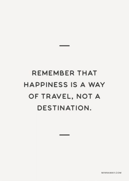 nota: REMEMBER THAT  HAPPINESS IS A WAY  OF TRAVEL, NOTA  DESTINATION  MINNAMAY.COM