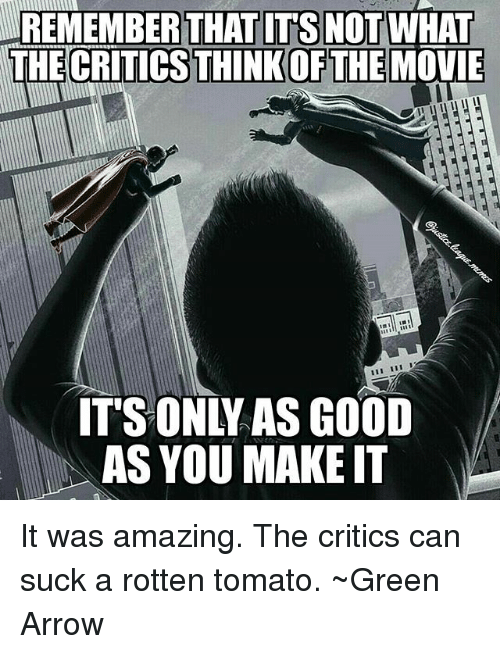 rotten tomato: REMEMBER THAT ITS  THECRITICSTHINKOFTHE MOVIE  NOT WHAT  CRITICS THINK OF THE  ITS ONLY AS GOOD  AS YOU MAKE IT It was amazing. The critics can suck a rotten tomato. ~Green Arrow