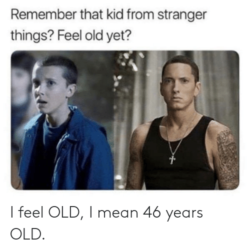 Feel Old Yet: Remember that kid from stranger  things? Feel old yet? I feel OLD, I mean 46 years OLD.