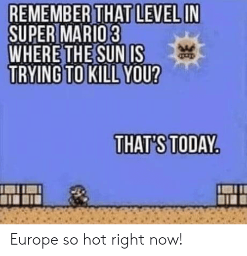 hot right now: REMEMBER THAT LEVEL IN  SUPER MARIO3  WHERE THE SUN IS  TRYING TO KILL YOU?  THAT'S TODAY Europe so hot right now!