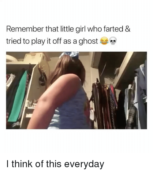 Ghost, Girl, and Girl Memes: Remember that little girl who farted &  tried to play it off as a ghost I think of this everyday