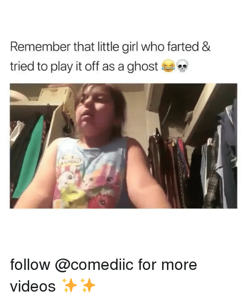 Memes, Videos, and Ghost: Remember that little girl who farted &  tried to play it off as a ghost follow @comediic for more videos ✨✨