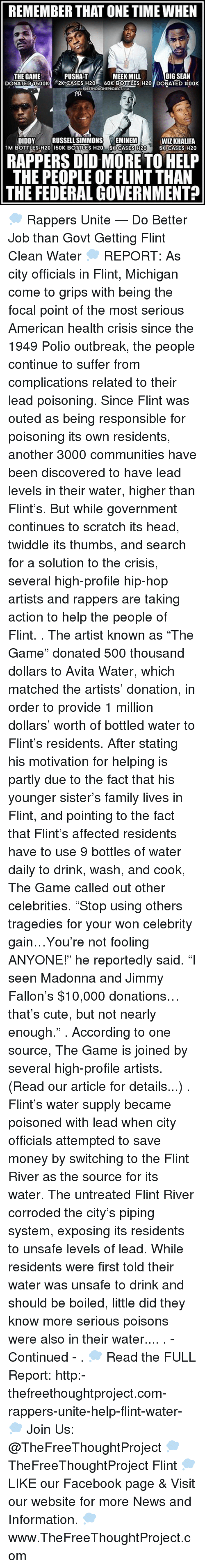 "Big Sean, Eminem, and Jimmy Fallon: REMEMBER THAT ONETIME WHEN  BIG SEAN  THE GAME  PUSHAT  MEEK MILL  DONATED $500K  2K CASES H20 60K BOTTLES H20 DONATED siooK  FREETHOU  OJECT  DIDDY  RUSSELL SIMMONS  F EMINEM  WIZ KHALIFA  M BOTTLES H20 150K BOTTTLES H20  5K CASES H20  5K CASES H20  RAPPERS DID MORE TO HELP  THE PEOPLE OF FLINT THAN  THE FEDERAL GOVERNMENT? 💭 Rappers Unite — Do Better Job than Govt Getting Flint Clean Water 💭 REPORT: As city officials in Flint, Michigan come to grips with being the focal point of the most serious American health crisis since the 1949 Polio outbreak, the people continue to suffer from complications related to their lead poisoning. Since Flint was outed as being responsible for poisoning its own residents, another 3000 communities have been discovered to have lead levels in their water, higher than Flint's. But while government continues to scratch its head, twiddle its thumbs, and search for a solution to the crisis, several high-profile hip-hop artists and rappers are taking action to help the people of Flint. . The artist known as ""The Game"" donated 500 thousand dollars to Avita Water, which matched the artists' donation, in order to provide 1 million dollars' worth of bottled water to Flint's residents. After stating his motivation for helping is partly due to the fact that his younger sister's family lives in Flint, and pointing to the fact that Flint's affected residents have to use 9 bottles of water daily to drink, wash, and cook, The Game called out other celebrities. ""Stop using others tragedies for your won celebrity gain…You're not fooling ANYONE!"" he reportedly said. ""I seen Madonna and Jimmy Fallon's $10,000 donations…that's cute, but not nearly enough."" . According to one source, The Game is joined by several high-profile artists. (Read our article for details...) . Flint's water supply became poisoned with lead when city officials attempted to save money by switching to the Flint River as the source for its water. The untreated Flint River corroded the city's piping system, exposing its residents to unsafe levels of lead. While residents were first told their water was unsafe to drink and should be boiled, little did they know more serious poisons were also in their water.... . - Continued - . 💭 Read the FULL Report: http:-thefreethoughtproject.com-rappers-unite-help-flint-water- 💭 Join Us: @TheFreeThoughtProject 💭 TheFreeThoughtProject Flint 💭 LIKE our Facebook page & Visit our website for more News and Information. 💭 www.TheFreeThoughtProject.com"
