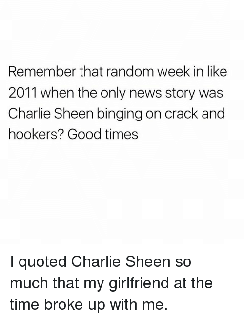 binging: Remember that random week in like  2011 when the only news story was  Charlie Sheen binging on crack and  hookers? Good times I quoted Charlie Sheen so much that my girlfriend at the time broke up with me.