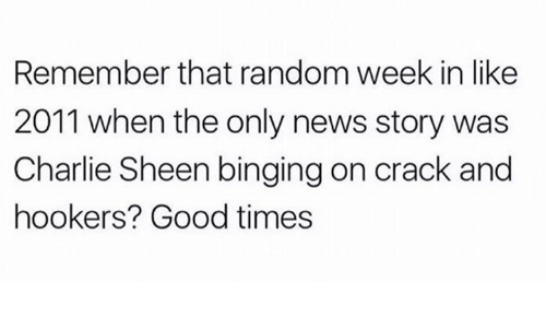 binging: Remember that random week in like  2011 when the only news story was  Charlie Sheen binging on crack and  hookers? Good times
