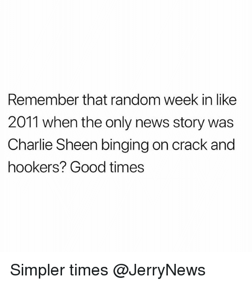 binging: Remember that random week in like  2011 when the only news story was  Charlie Sheen binging on crack and  hookers? Good times Simpler times @JerryNews