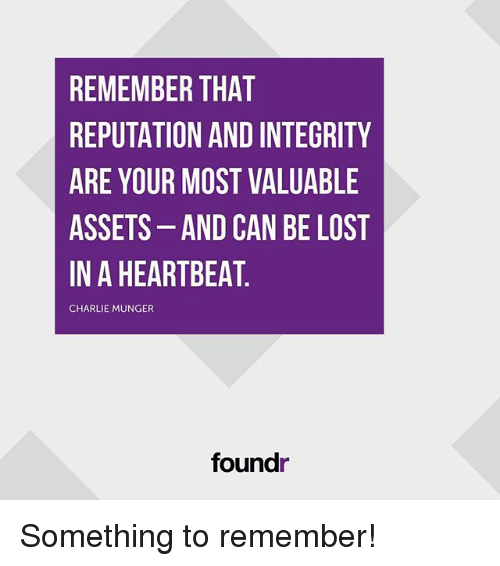 Charlie, Memes, and Lost: REMEMBER THAT  REPUTATION AND INTEGRITY  ARE YOUR MOST VALUABLE  ASSETS-AND CAN BE LOST  IN A HEARTBEAT  CHARLIE MUNGER  foundr Something to remember!