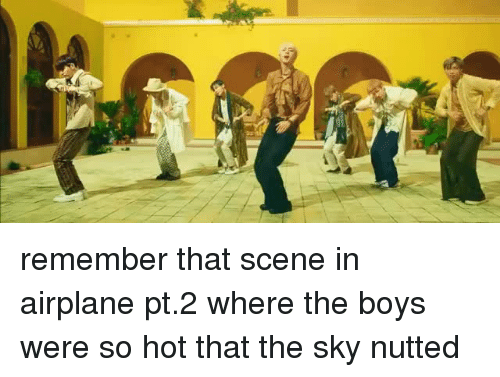 Nutted: remember that scene in airplane pt.2 where the boys were so hot that the sky nutted