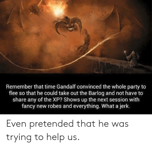 flee: Remember that time Gandalf convinced the whole party to  flee so that he could take out the Barlog and not have to  share any of the XP? Shows up the next session with  fancy new robes and everything. What a jerk. Even pretended that he was trying to help us.