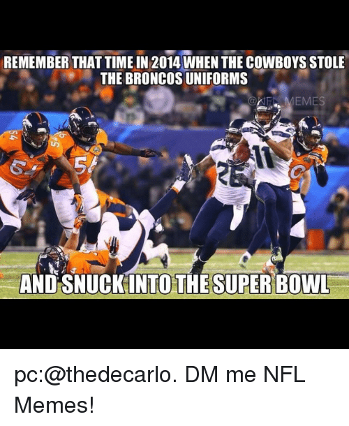 Broncos: REMEMBER THAT TIME IN 2014 WHENTHE COWBOYSSTOLE  THE BRONCOS UNIFORMS  MEMES  AND SNUCK INTO THE SUPER BOWL pc:@thedecarlo. DM me NFL Memes!