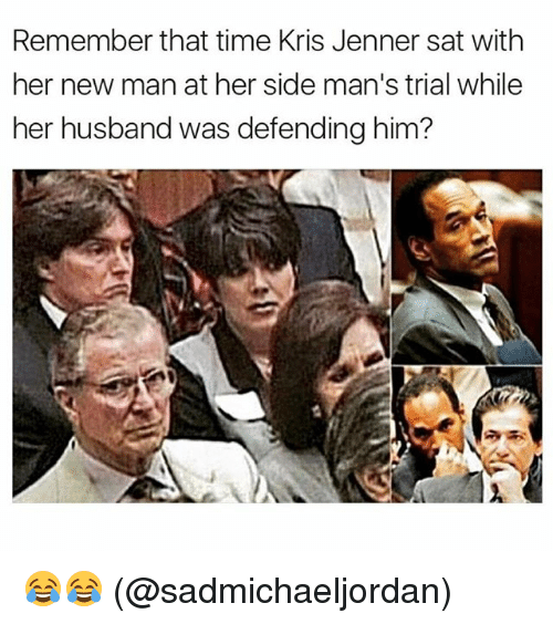 Kris Jenner, Memes, and Time: Remember that time Kris Jenner sat with  her new man at her side man's trial while  her husband was defending him? 😂😂 (@sadmichaeljordan)