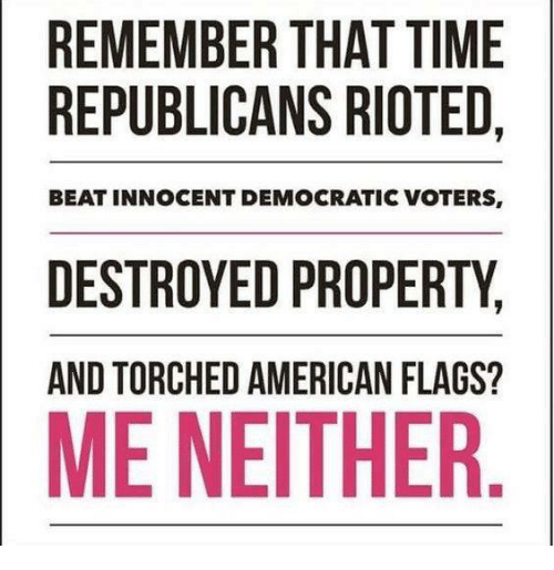 American, Time, and Flags: REMEMBER THAT TIME  REPUBLICANS RIOTED  BEAT INNOCENT DEMOCRATIC VOTERS,  DESTROYED PROPERTY  AND TORCHED AMERICAN FLAGS?  ME NEITHER