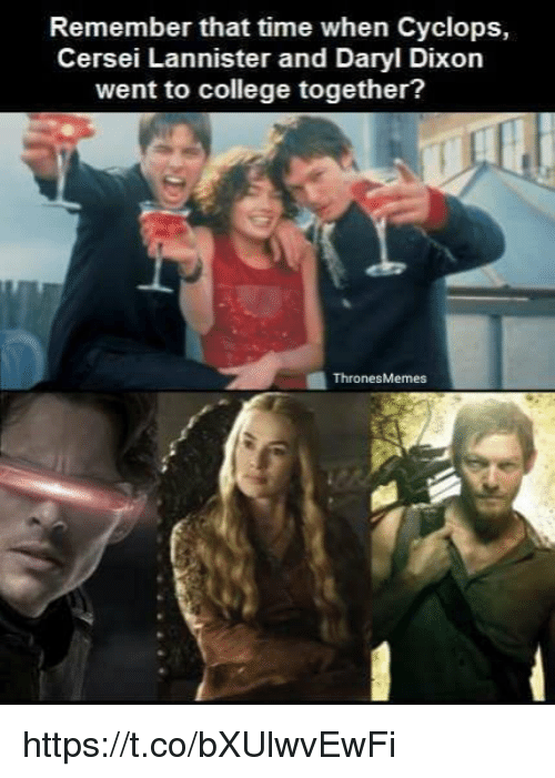 Cersei Lannister: Remember that time when Cyclops,  Cersei Lannister and Daryl Dixon  went to college together?  Thrones Memes https://t.co/bXUlwvEwFi