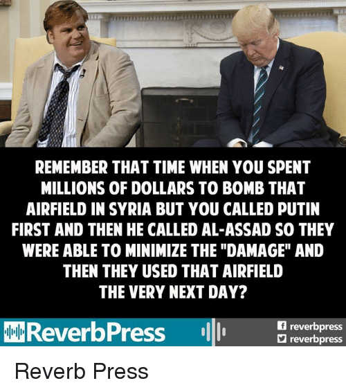 """assad: REMEMBER THAT TIME WHEN YOU SPENT  MILLIONS OF DOLLARS TO BOMB THAT  AIRFIELD IN SYRIA BUT YOU CALLED PUTIN  FIRST AND THEN HE CALLED AL-ASSAD SO THEY  WERE ABLE TO MINIMIZE THE """"DAMAGE"""" AND  THEN THEY USED THAT AIRFIELD  THE VERY NEXT DAY?  reverb  FReverbPress  reverbpress Reverb Press"""