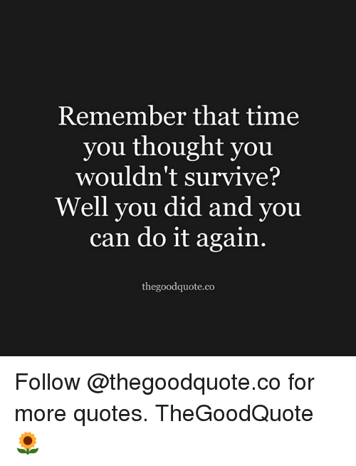 Do It Again, Memes, and Quotes: Remember that time  you thought you  wouldn't survive?  Well you did and you  can do it again.  thegoodquote.co Follow @thegoodquote.co for more quotes. TheGoodQuote 🌻