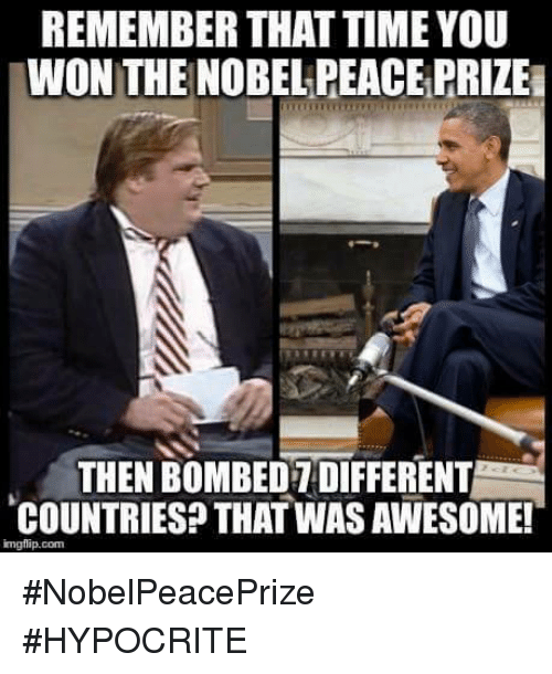 memes: REMEMBER THAT TIME YOU  WON THE NOBEL PEACE PRIZEa  THEN BOMBEDTDIFFERENT  COUNTRIES THATWAS AWESOME!  imgflip com #NobelPeacePrize #HYPOCRITE