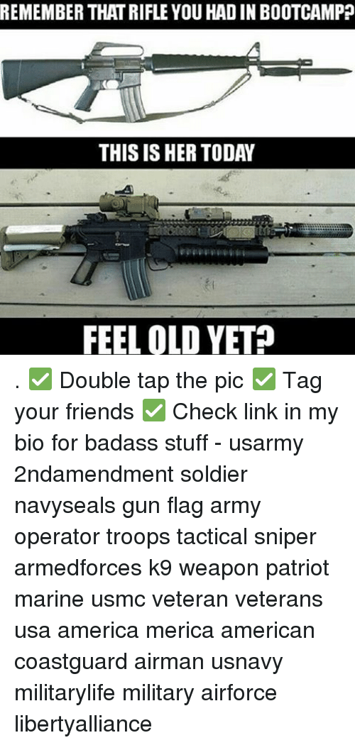 America, Friends, and Memes: REMEMBER THATRIFLE YOU HAD IN BOOTCAMP  THIS IS HER TODAY  FEEL OLD YET? . ✅ Double tap the pic ✅ Tag your friends ✅ Check link in my bio for badass stuff - usarmy 2ndamendment soldier navyseals gun flag army operator troops tactical sniper armedforces k9 weapon patriot marine usmc veteran veterans usa america merica american coastguard airman usnavy militarylife military airforce libertyalliance