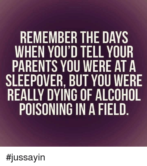 alcohol poisoning: REMEMBER THE DAYS  WHEN YOU'D TELL YOUR  PARENTS YOU WERE AT A  SLEEPOVER, BUT YOU WERE  REALLY DYING OF ALCOHOL  POISONING IN A FIELD #jussayin