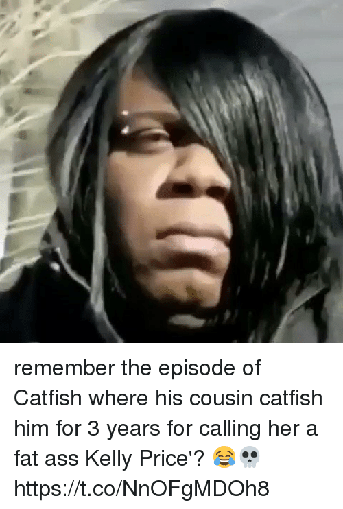 Ass, Catfished, and Fat Ass: remember the episode of Catfish where his cousin catfish him for 3 years for calling her a fat ass Kelly Price'? 😂💀 https://t.co/NnOFgMDOh8