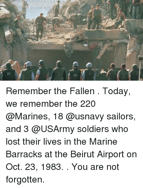 barracks: Remember the Fallen . Today, we remember the 220 @Marines, 18 @usnavy sailors, and 3 @USArmy soldiers who lost their lives in the Marine Barracks at the Beirut Airport on Oct. 23, 1983. . You are not forgotten.