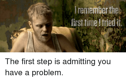 remember the first time friedit the first step is admitting you have