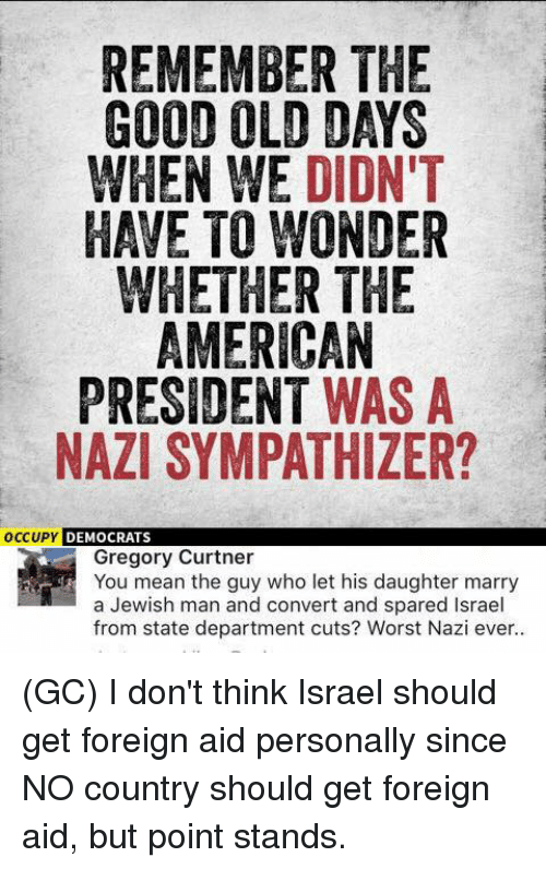 Convertable: REMEMBER THE  GOOD OLD DAYS  WHEN WE DIDN'T  HAVE TO WONDER  WHETHER THE  AMERICAN  PRESIDENT WAS A  NAZI SYMPATHIZER?  OCCUPY DEMOCRATS  Gregory Curtner  You mean the guy who let his daughter marry  a Jewish man and convert and spared Israel  from state department cuts? Worst Nazi ever.. (GC) I don't think Israel should get foreign aid personally since NO country should get foreign aid, but point stands.