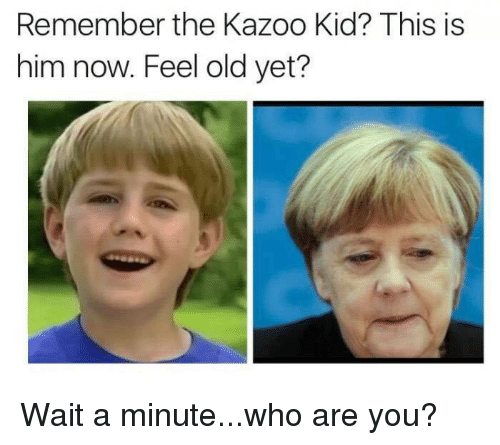 Memes, 🤖, and Kazoo: Remember the Kazoo Kid? This is  him now. Feel old yet? Wait a minute...who are you?