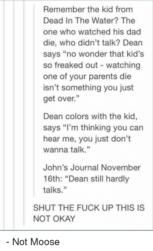 """freaking out: Remember the kid from  Dead In The Water? The  one who watched his dad  die, who didn't talk? Dean  says """"no wonder that kid's  so freaked out watching  one of your parents die  isn't something you just  get over.""""  Dean colors with the kid,  says """"I'm thinking you can  hear me, you just don't  wanna talk  John's Journal November  16th: """"Dean still hardly  talks  SHUT THE FUCK UP THIS IS  NOT OKAY - Not Moose"""