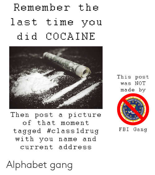 Inv: Remember the  last time you  did COCAINE  This post  was NOT  made by  TMENT  Then post a picture  of that moment  tagged #classldrug  with you name and  BUREAU  OF INV  FBI Gang  current address  NO  JUSTICE  FEDER Alphabet gang